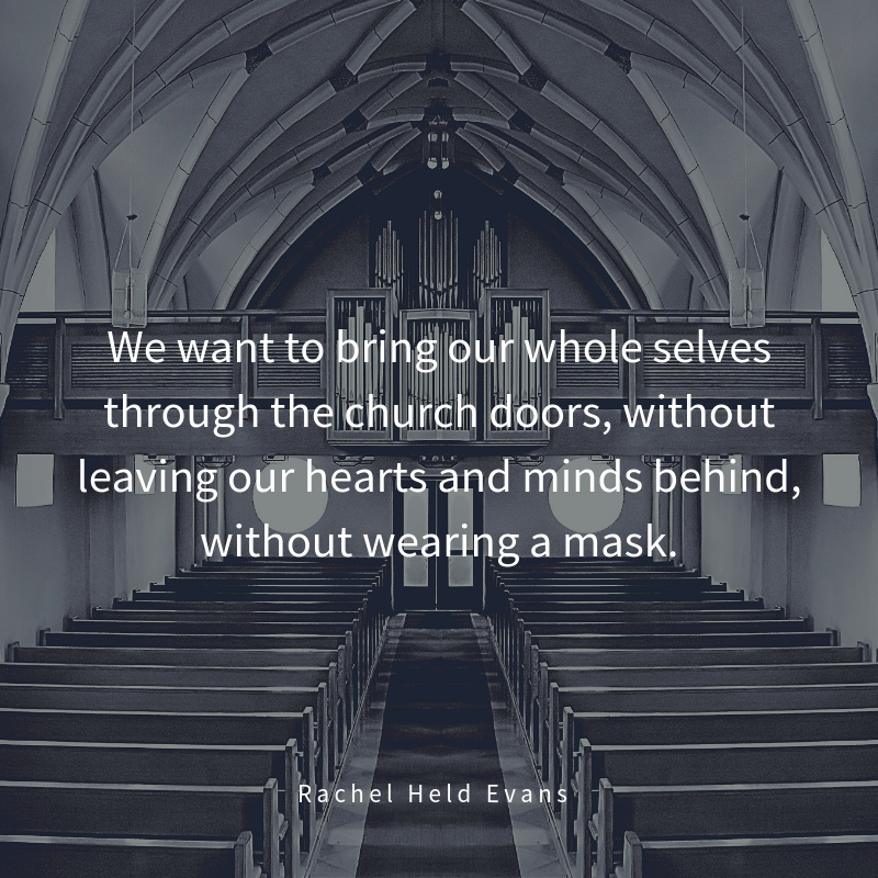 We want to bring our whole selves through the church doors, without leaving our hearts and minds behind, without wearing a mask.