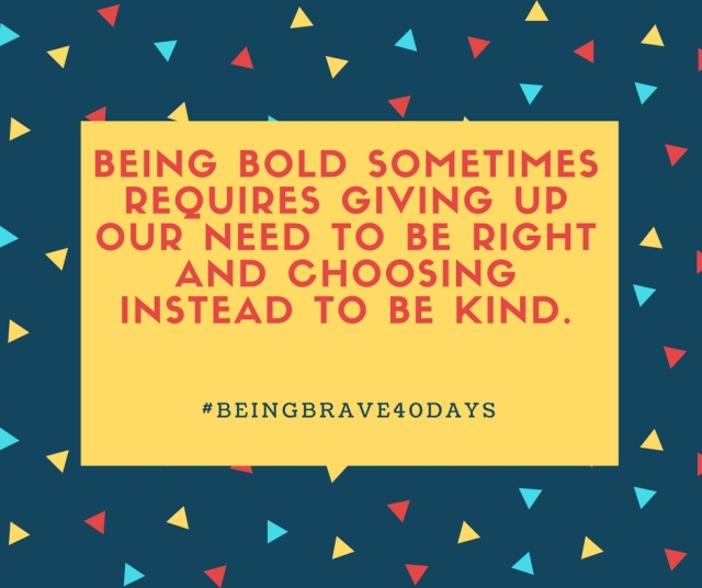 Being bold sometimes requires giving up our need to be right and choosing instead to be kind