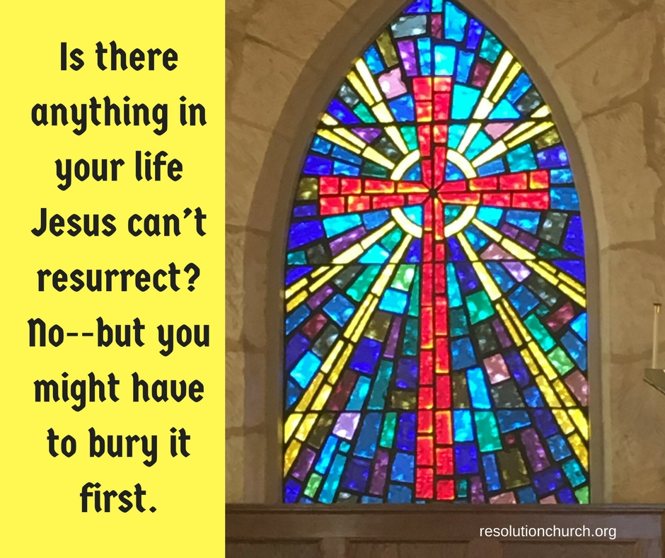Is there anything in your life Jesus can_t resurrect_ No, but you might have to bury it first.