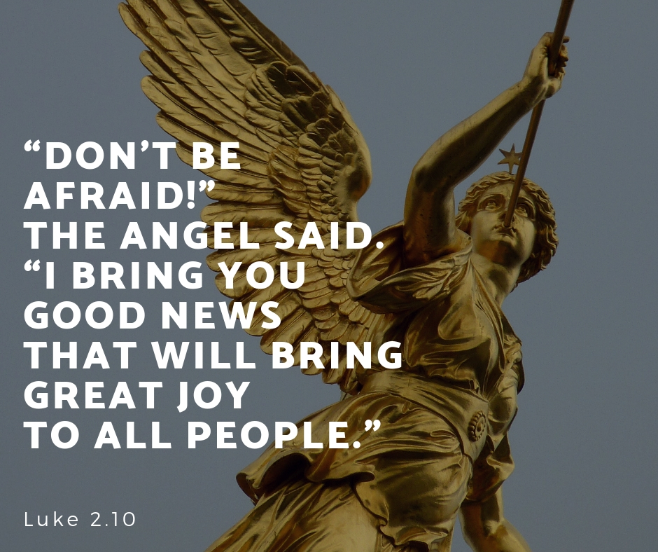 """""""Don_t be afraid!"""" the angel said. """"I bring you good news that will bring great joy to all people."""" Luke 2.10"""