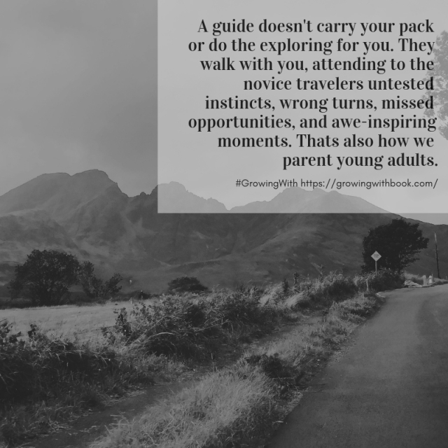 A guide doesn't carry your pack or do the exploring for you. They walk with you, attending to the novice travelers untested instincts, wrong turns, missed opportunities, and awe-inspiring moments. Thus the parent of