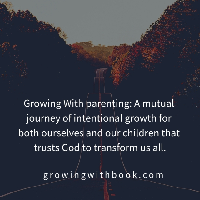 Growing With parenting_ A mutual journey of intentional growth for both ourselves and our children that trusts God to transform us all.