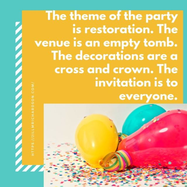 The theme of the party is restoration. The venue is an empty tomb. The decorations are a cross and crown. The invitation is to everyone.