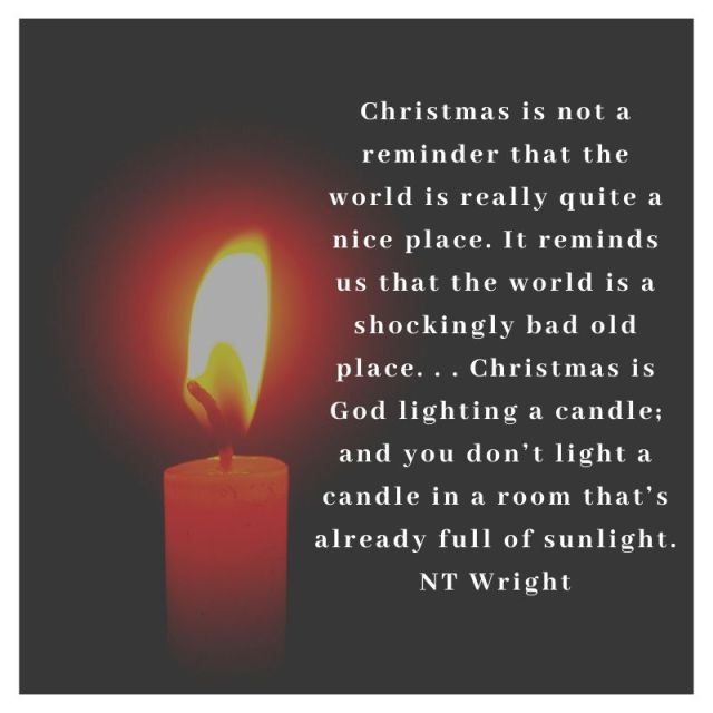 Christmas is not a reminder that the world is really quite a nice place. It reminds us that the world is a shockingly bad old place. . . Christmas is God lighting a candle; and you don't light a candle in a room that