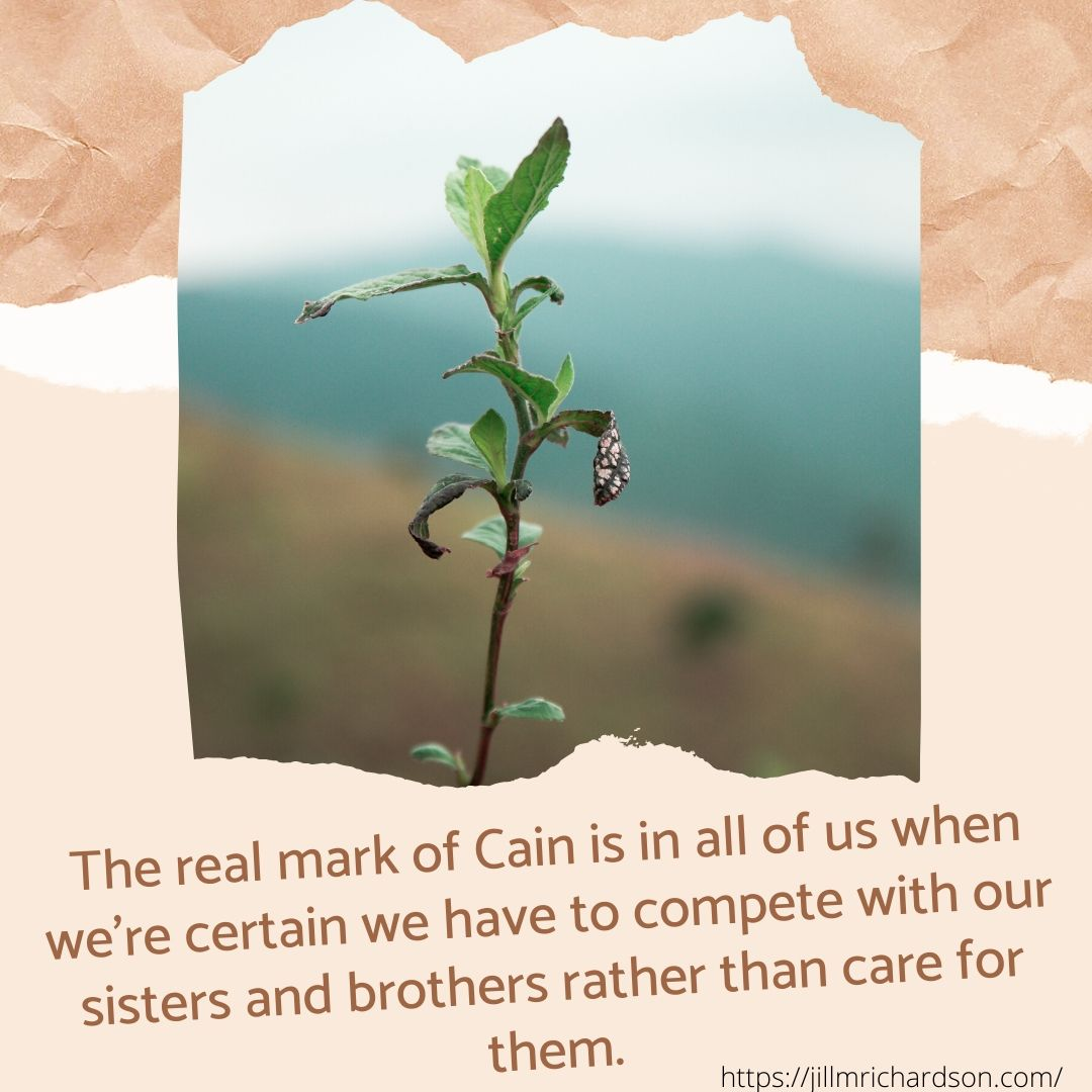 The real mark f Cain is in all of us when we're certain we have to compete with our sisters and brothers rather than care for them.
