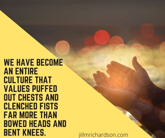 We have become an entire culture that values puffed out chests and clenched fists far more than bowed heads and bent knees.