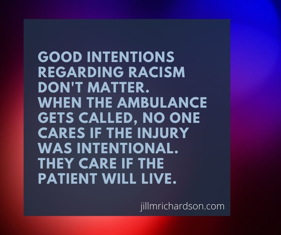 Good intentions regarding racism don't help. When the ambulance gets called, no one cares if the injury was intentional. They care if the patient will live.